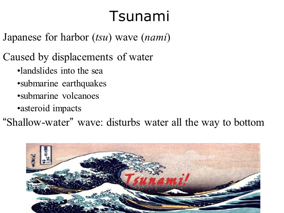 Tsunami Japanese for harbor (tsu) wave (nami) Caused by displacements of water landslides into the sea submarine earthquakes submarine volcanoes aster