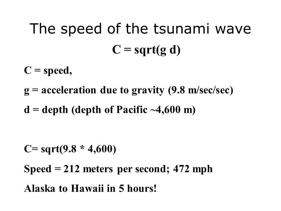 The speed of the tsunami wave C = sqrt(g d) C = speed, g = acceleration due to gravity (9.8 m/sec/sec) d = depth (depth of Pacific ~4,600 m) C= sqrt(9.8 * 4,600) Speed = 212 meters per second; 472 mph Alaska to Hawaii in 5 hours!