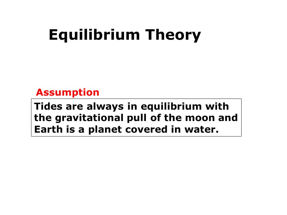 Equilibrium Theory Tides are always in equilibrium with the gravitational pull of the moon and Earth is a planet covered in water.