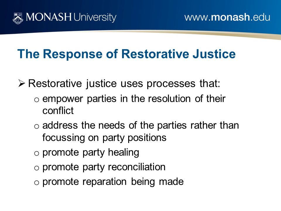 The Response of Restorative Justice  Restorative justice uses processes that: o empower parties in the resolution of their conflict o address the nee