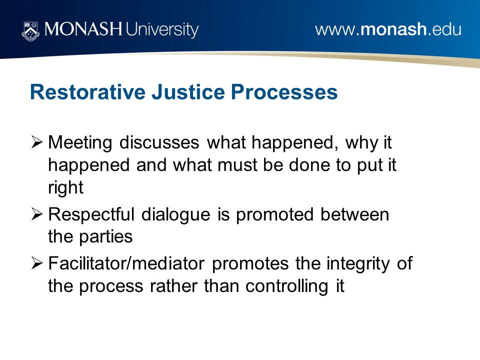 Restorative Justice Processes  Meeting discusses what happened, why it happened and what must be done to put it right  Respectful dialogue is promot