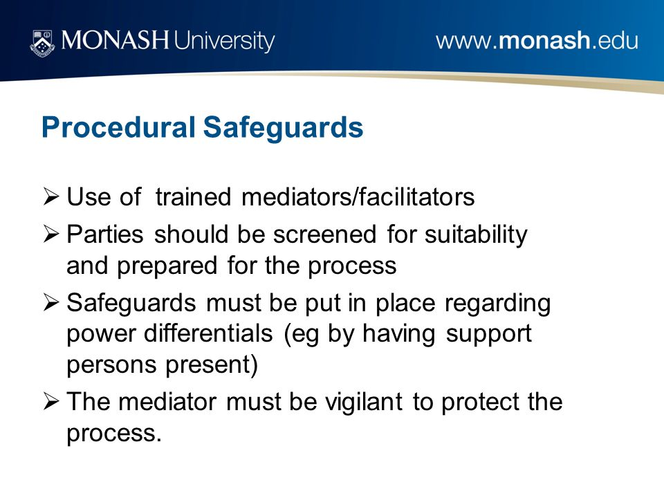 Procedural Safeguards  Use of trained mediators/facilitators  Parties should be screened for suitability and prepared for the process  Safeguards m