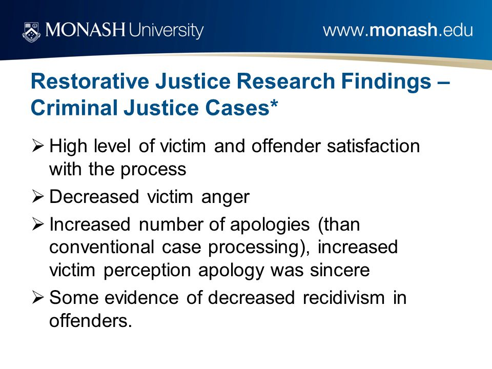 Restorative Justice Research Findings – Criminal Justice Cases*  High level of victim and offender satisfaction with the process  Decreased victim a