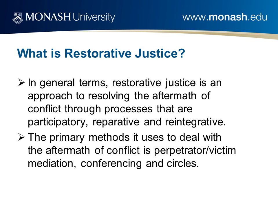 What is Restorative Justice?  In general terms, restorative justice is an approach to resolving the aftermath of conflict through processes that are