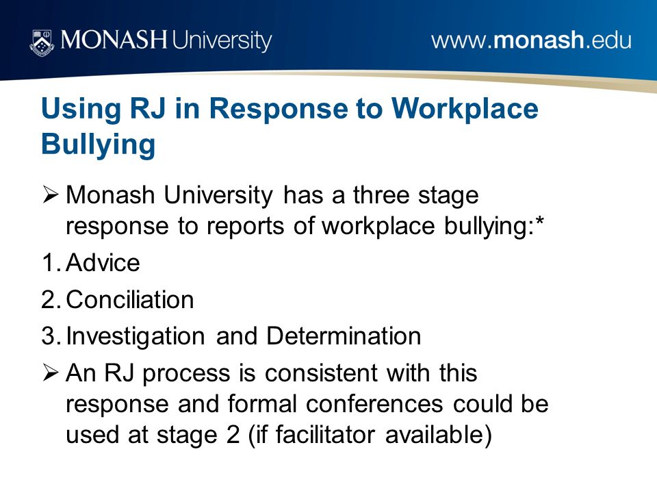 Using RJ in Response to Workplace Bullying  Monash University has a three stage response to reports of workplace bullying:* 1.Advice 2.Conciliation 3