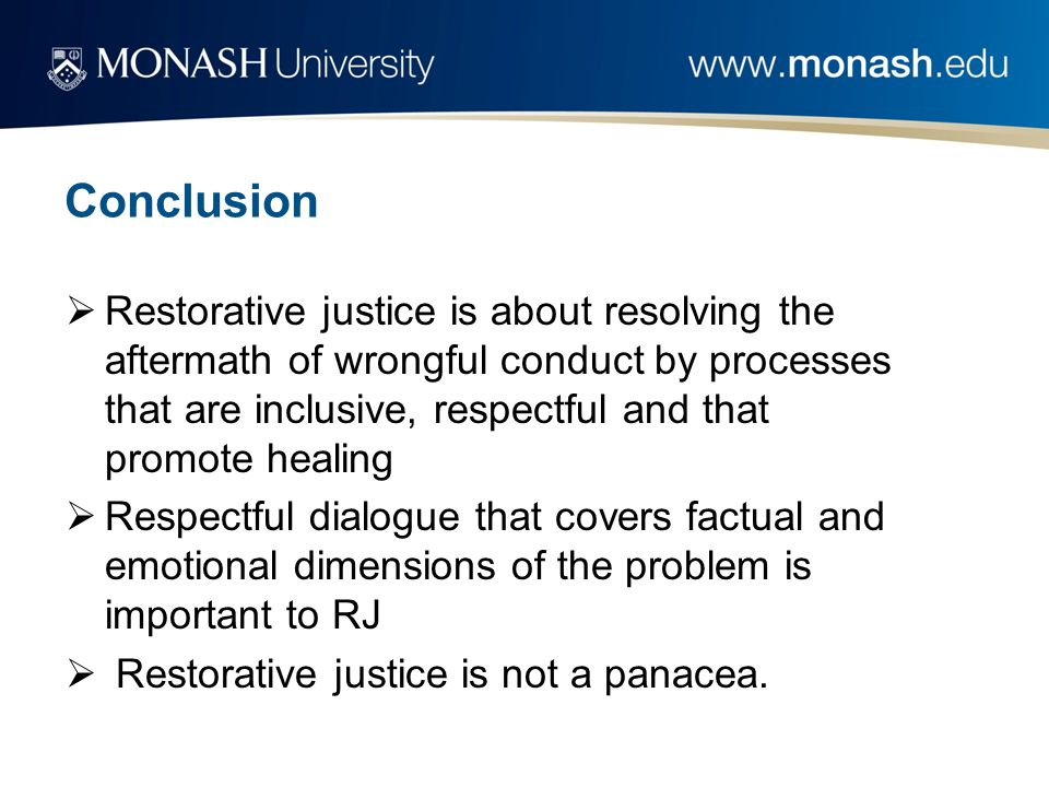 Conclusion  Restorative justice is about resolving the aftermath of wrongful conduct by processes that are inclusive, respectful and that promote hea