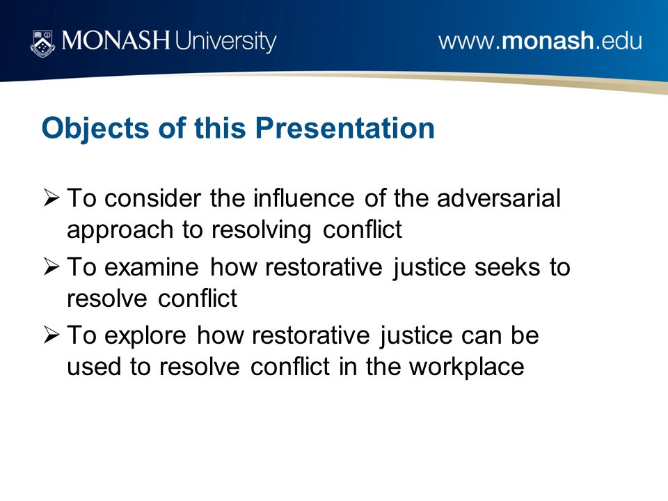 Objects of this Presentation  To consider the influence of the adversarial approach to resolving conflict  To examine how restorative justice seeks