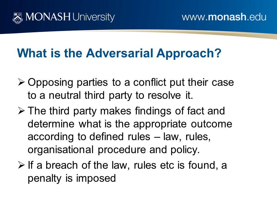 What is the Adversarial Approach?  Opposing parties to a conflict put their case to a neutral third party to resolve it.  The third party makes find