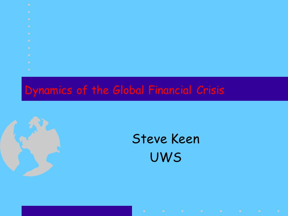 Dynamics of the Global Financial Crisis Steve Keen UWS