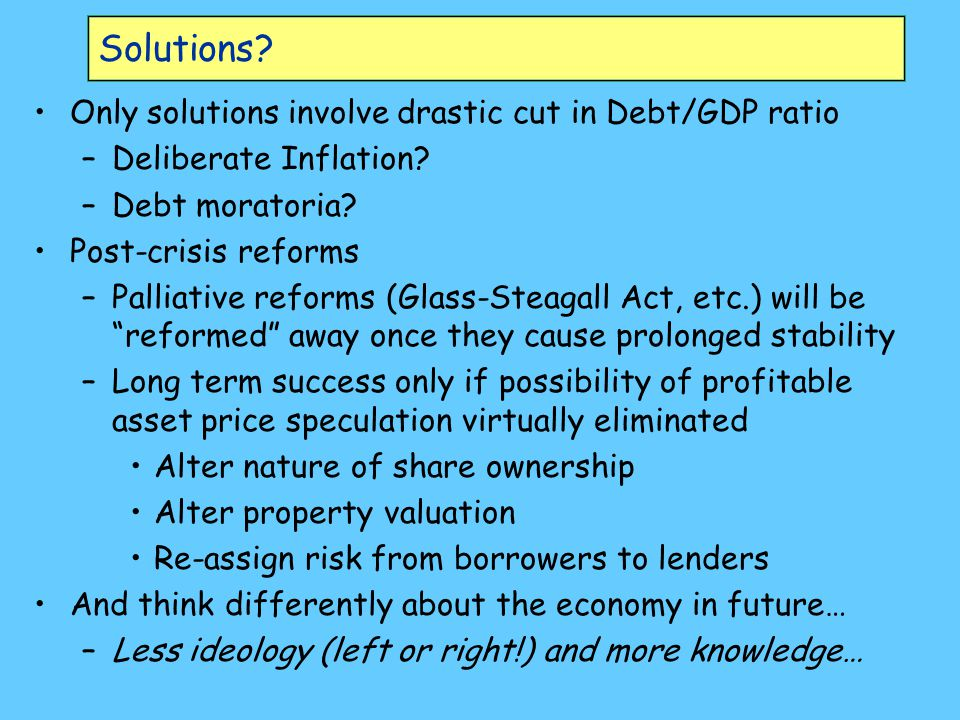 Solutions. Only solutions involve drastic cut in Debt/GDP ratio –Deliberate Inflation.