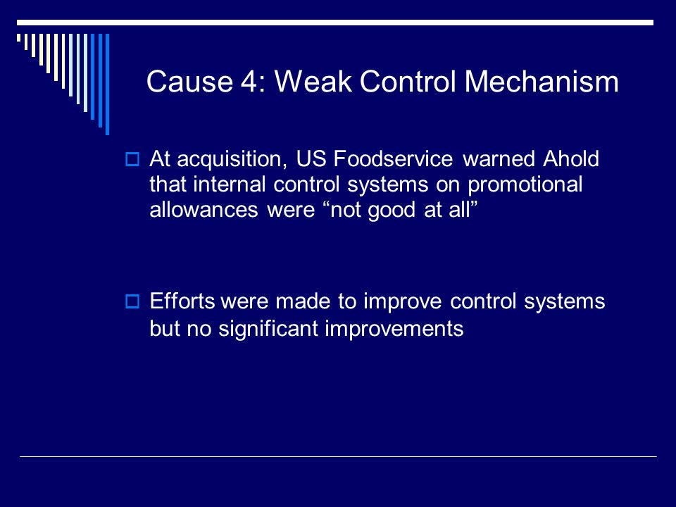 Cause 4: Weak Control Mechanism  At acquisition, US Foodservice warned Ahold that internal control systems on promotional allowances were not good at all  Efforts were made to improve control systems but no significant improvements