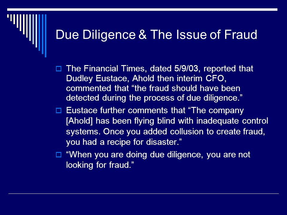Due Diligence & The Issue of Fraud  The Financial Times, dated 5/9/03, reported that Dudley Eustace, Ahold then interim CFO, commented that the fraud should have been detected during the process of due diligence.  Eustace further comments that The company [Ahold] has been flying blind with inadequate control systems.