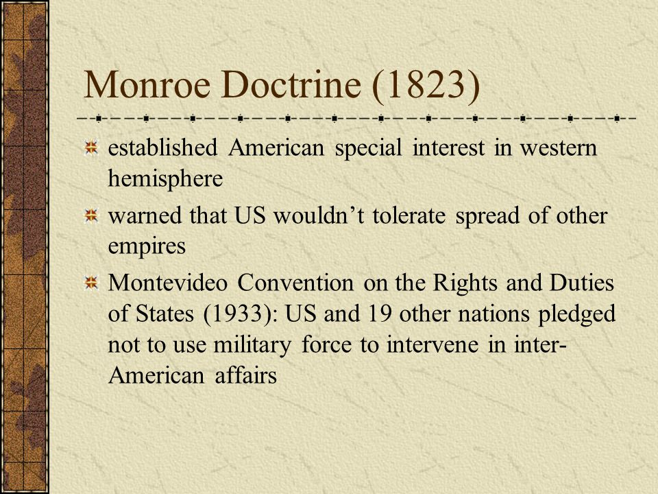 Monroe Doctrine (1823) established American special interest in western hemisphere warned that US wouldn't tolerate spread of other empires Montevideo Convention on the Rights and Duties of States (1933): US and 19 other nations pledged not to use military force to intervene in inter- American affairs