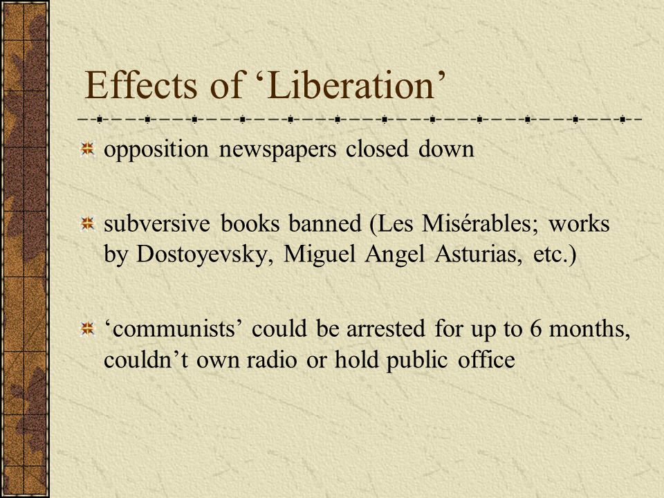 Effects of 'Liberation' opposition newspapers closed down subversive books banned (Les Misérables; works by Dostoyevsky, Miguel Angel Asturias, etc.) 'communists' could be arrested for up to 6 months, couldn't own radio or hold public office