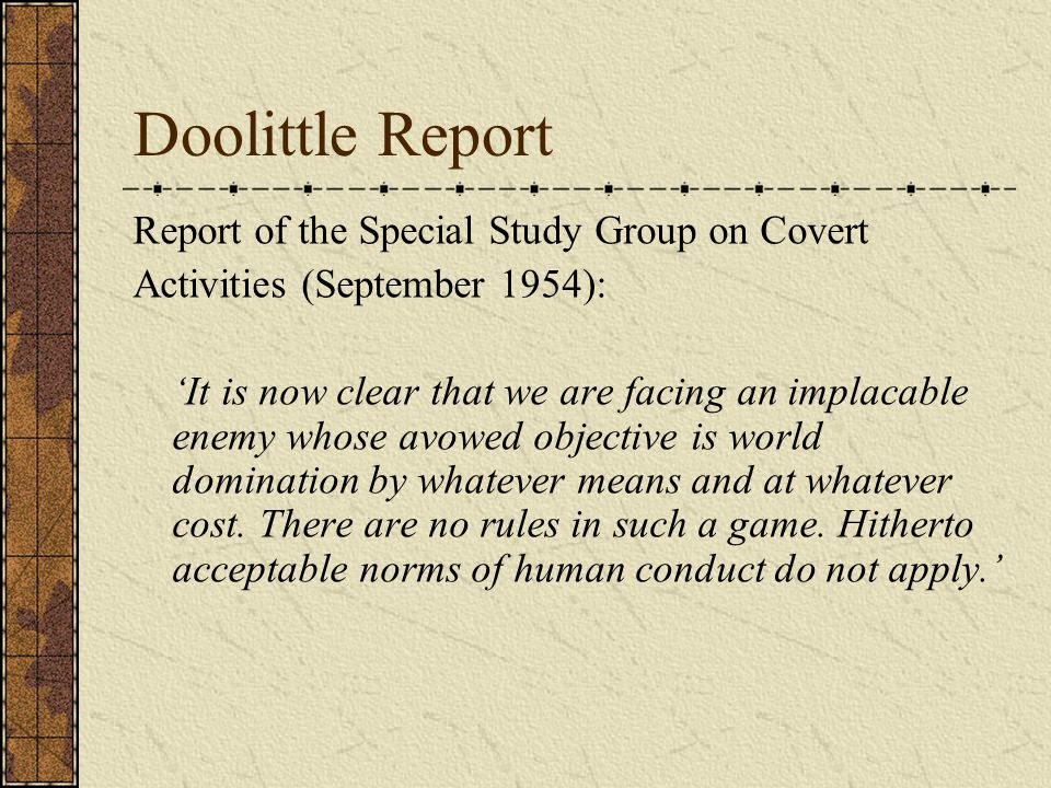 Doolittle Report Report of the Special Study Group on Covert Activities (September 1954): 'It is now clear that we are facing an implacable enemy whose avowed objective is world domination by whatever means and at whatever cost.