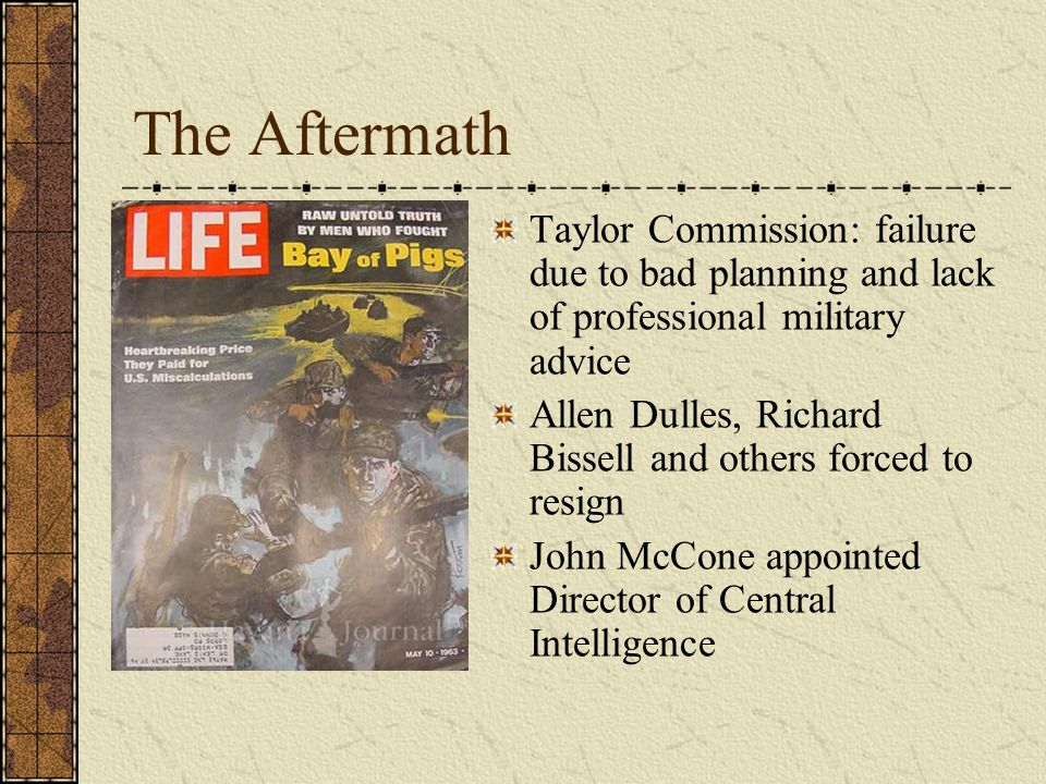 The Aftermath Taylor Commission: failure due to bad planning and lack of professional military advice Allen Dulles, Richard Bissell and others forced to resign John McCone appointed Director of Central Intelligence