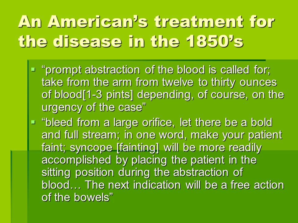 "An American's treatment for the disease in the 1850's  ""prompt abstraction of the blood is called for; take from the arm from twelve to thirty ounces"