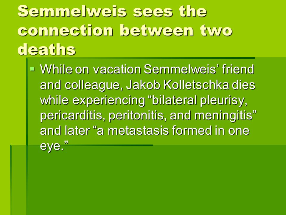 "Semmelweis sees the connection between two deaths  While on vacation Semmelweis' friend and colleague, Jakob Kolletschka dies while experiencing ""bil"