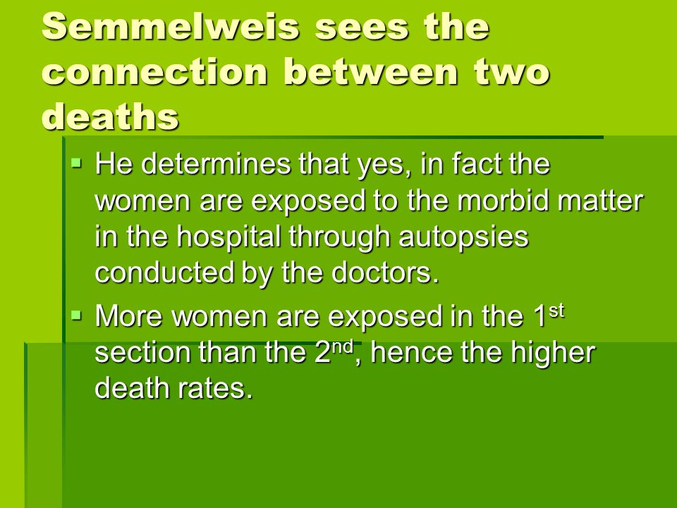 Semmelweis sees the connection between two deaths  He determines that yes, in fact the women are exposed to the morbid matter in the hospital through