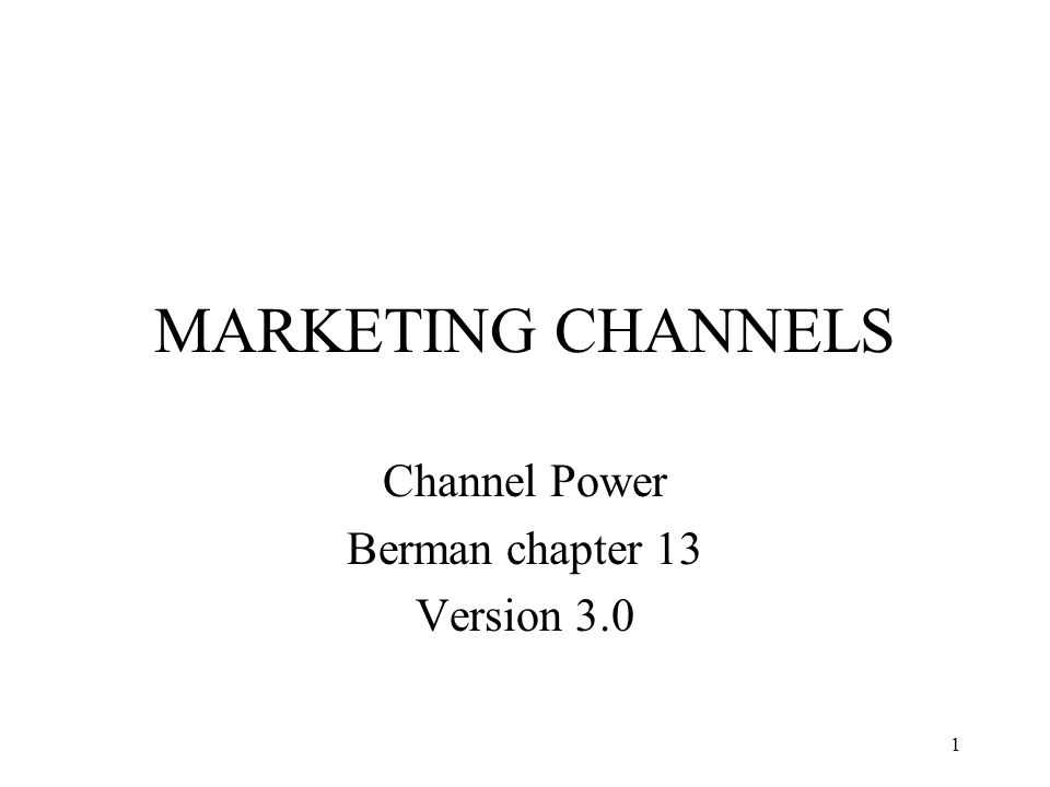 1 MARKETING CHANNELS Channel Power Berman chapter 13 Version 3.0