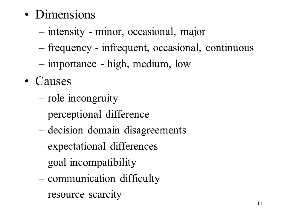 11 Dimensions –intensity - minor, occasional, major –frequency - infrequent, occasional, continuous –importance - high, medium, low Causes –role incongruity –perceptional difference –decision domain disagreements –expectational differences –goal incompatibility –communication difficulty –resource scarcity