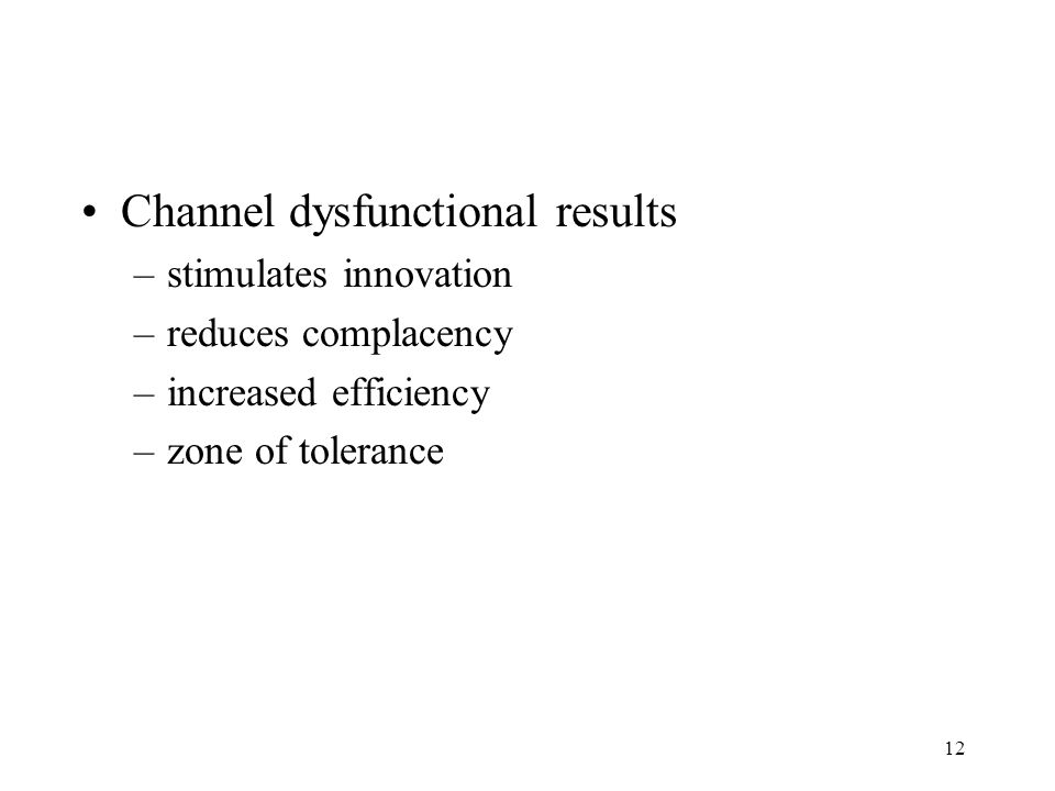 12 Channel dysfunctional results –stimulates innovation –reduces complacency –increased efficiency –zone of tolerance