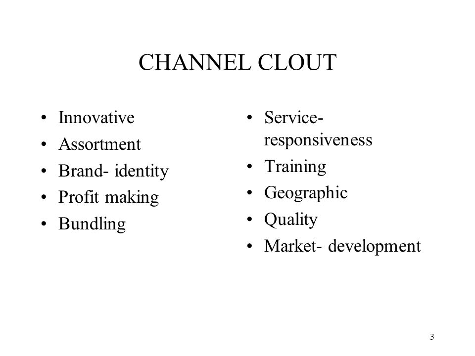 3 CHANNEL CLOUT Innovative Assortment Brand- identity Profit making Bundling Service- responsiveness Training Geographic Quality Market- development