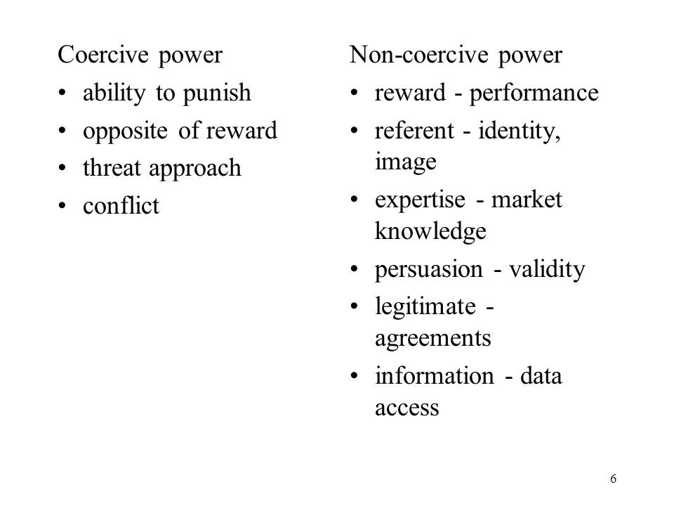 6 Coercive power ability to punish opposite of reward threat approach conflict Non-coercive power reward - performance referent - identity, image expertise - market knowledge persuasion - validity legitimate - agreements information - data access