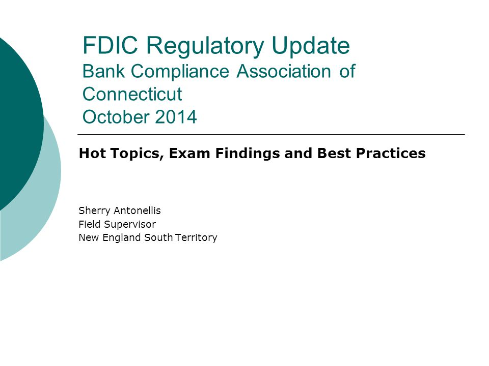 FDIC Regulatory Update Bank Compliance Association of Connecticut October 2014 Hot Topics, Exam Findings and Best Practices Sherry Antonellis Field Supervisor New England South Territory