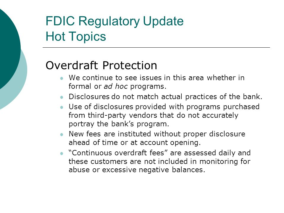FDIC Regulatory Update Hot Topics Overdraft Protection We continue to see issues in this area whether in formal or ad hoc programs.