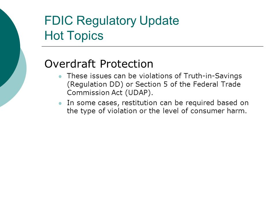 FDIC Regulatory Update Hot Topics Overdraft Protection These issues can be violations of Truth-in-Savings (Regulation DD) or Section 5 of the Federal Trade Commission Act (UDAP).