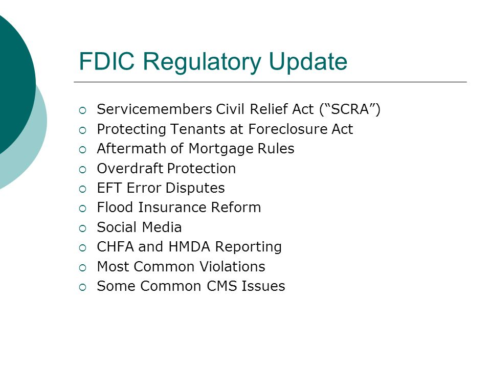 FDIC Regulatory Update  Servicemembers Civil Relief Act ( SCRA )  Protecting Tenants at Foreclosure Act  Aftermath of Mortgage Rules  Overdraft Protection  EFT Error Disputes  Flood Insurance Reform  Social Media  CHFA and HMDA Reporting  Most Common Violations  Some Common CMS Issues