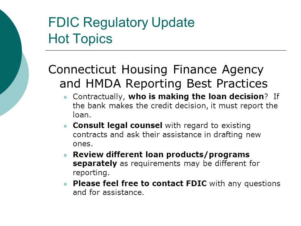 FDIC Regulatory Update Hot Topics Connecticut Housing Finance Agency and HMDA Reporting Best Practices Contractually, who is making the loan decision.