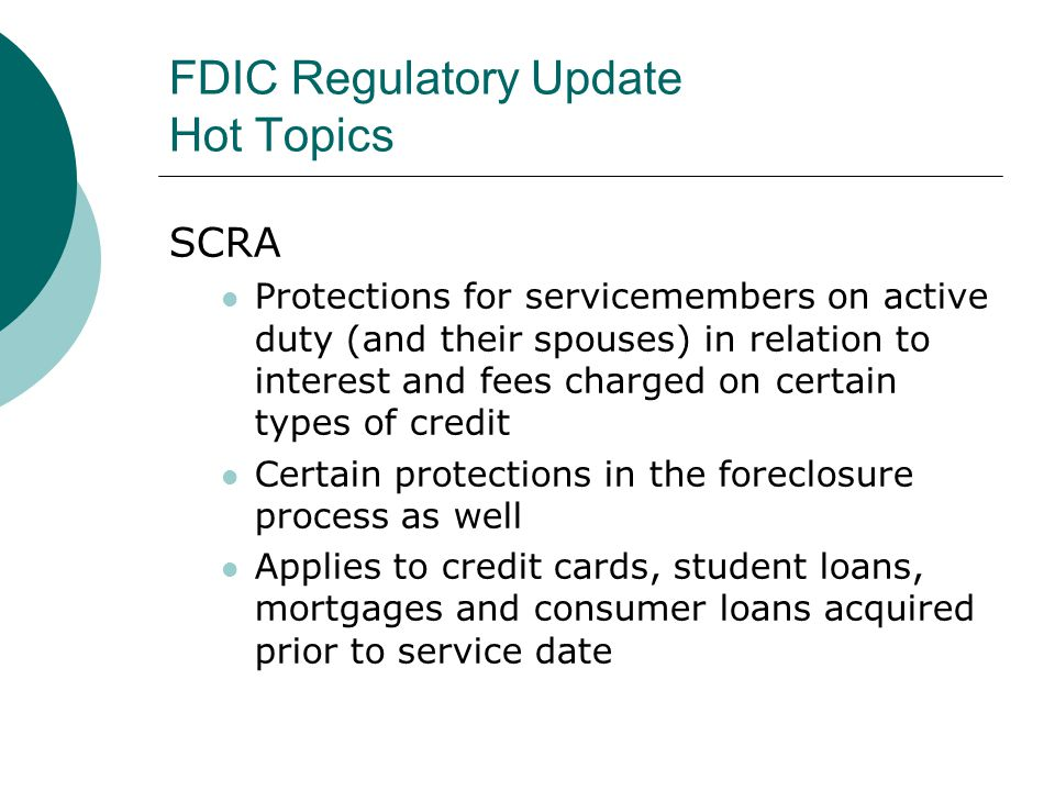 FDIC Regulatory Update Hot Topics SCRA Effective the date that the servicemember begins active duty status.