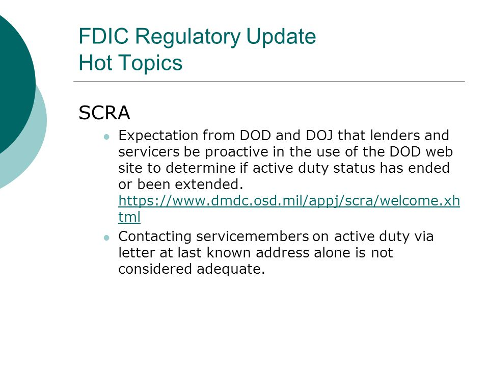 FDIC Regulatory Update Hot Topics SCRA Expectation from DOD and DOJ that lenders and servicers be proactive in the use of the DOD web site to determine if active duty status has ended or been extended.