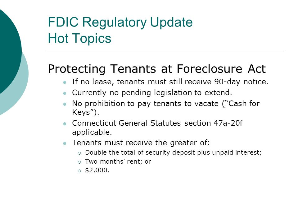 FDIC Regulatory Update Hot Topics Protecting Tenants at Foreclosure Act If no lease, tenants must still receive 90-day notice.