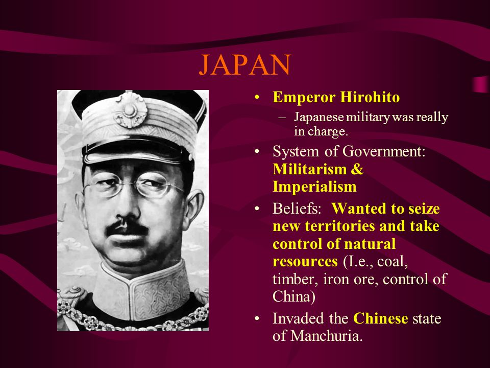 JAPAN Emperor Hirohito –Japanese military was really in charge. System of Government: Militarism & Imperialism Beliefs: Wanted to seize new territorie