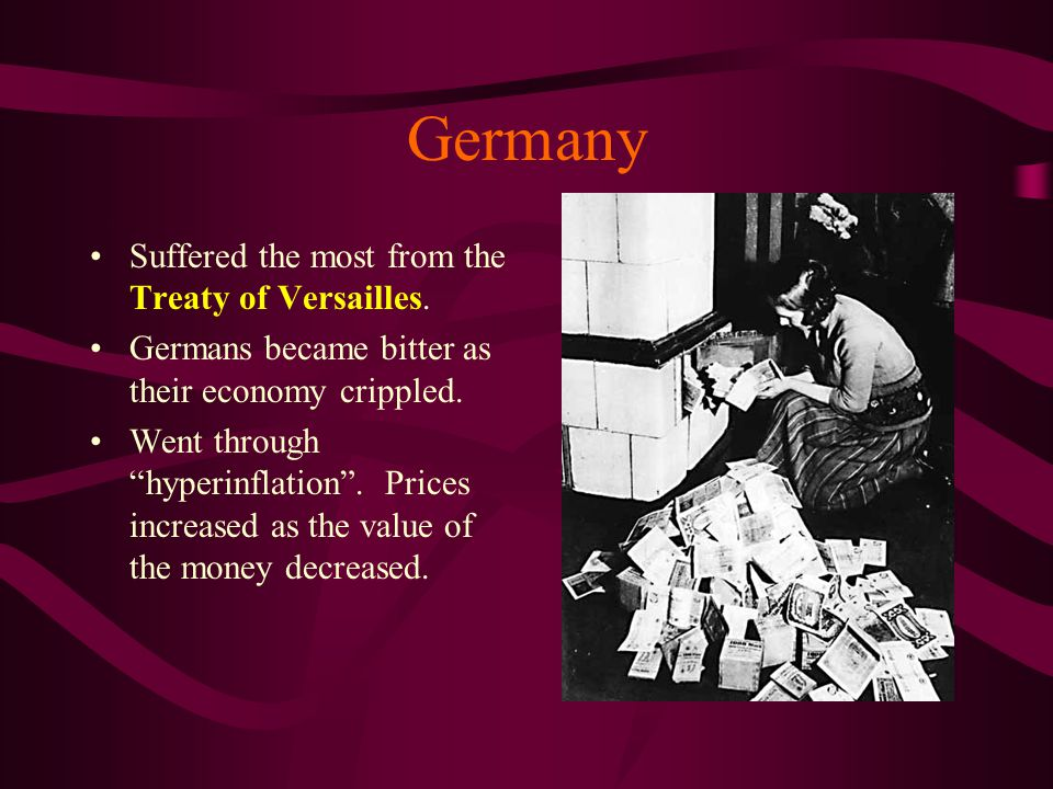 """Germany Suffered the most from the Treaty of Versailles. Germans became bitter as their economy crippled. Went through """"hyperinflation"""". Prices increa"""