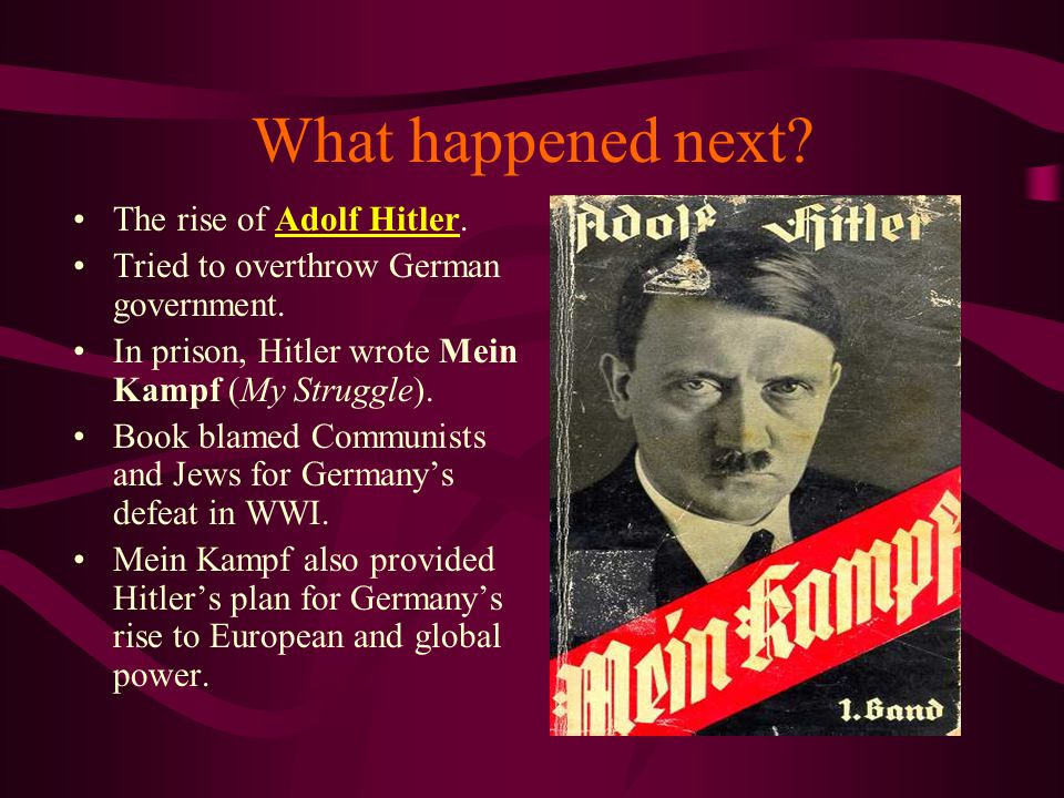 What happened next? The rise of Adolf Hitler. Tried to overthrow German government. In prison, Hitler wrote Mein Kampf (My Struggle). Book blamed Comm