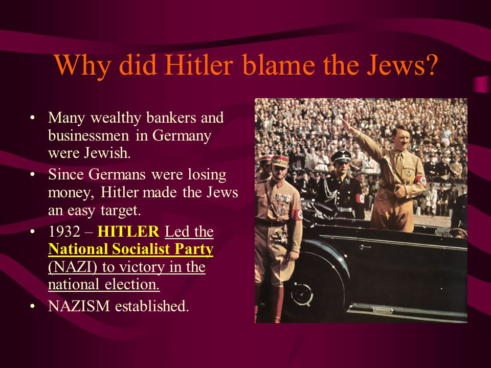Why did Hitler blame the Jews? Many wealthy bankers and businessmen in Germany were Jewish. Since Germans were losing money, Hitler made the Jews an e