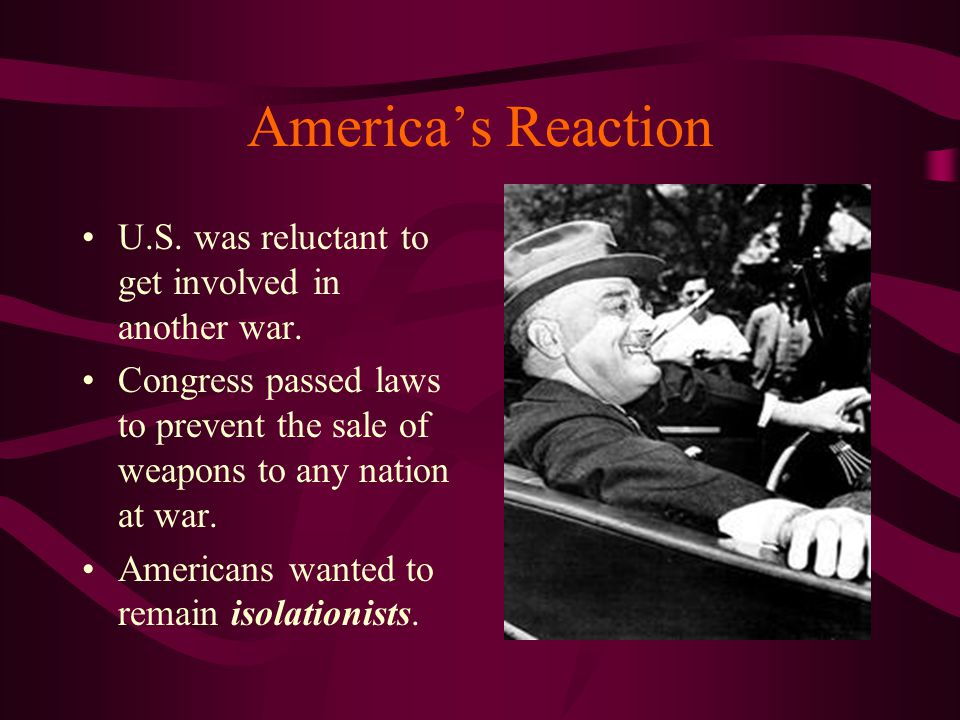 America's Reaction U.S. was reluctant to get involved in another war. Congress passed laws to prevent the sale of weapons to any nation at war. Americ