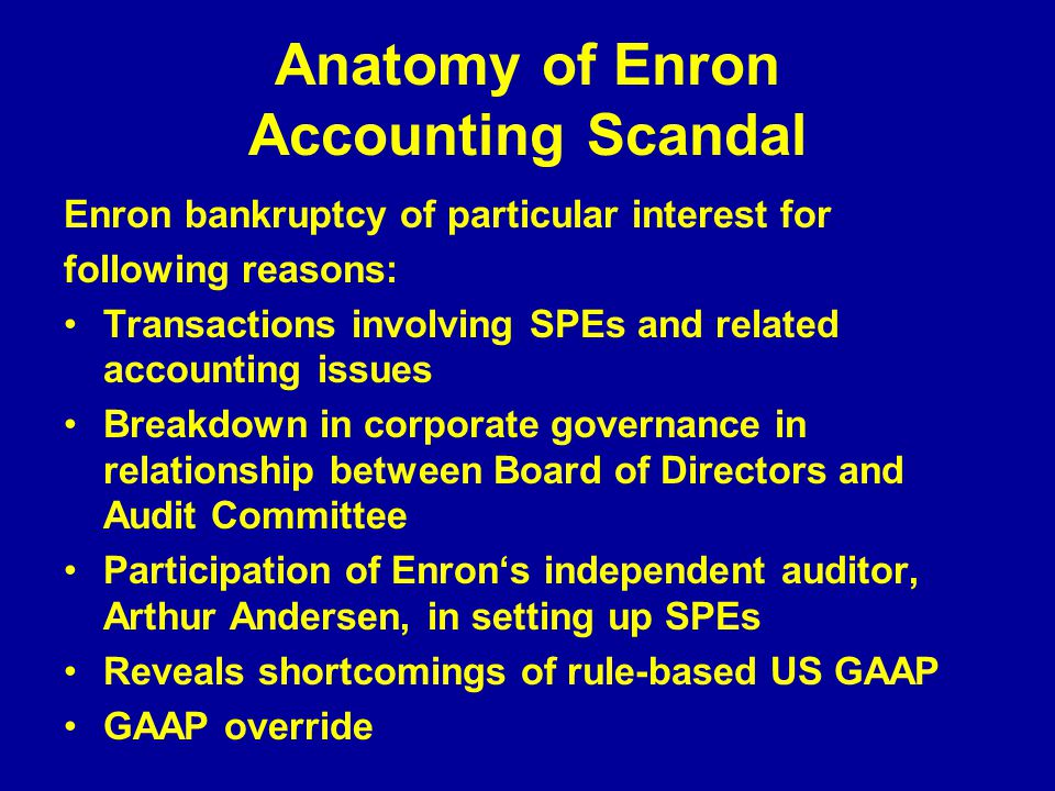 Anatomy of Enron Accounting Scandal Enron bankruptcy of particular interest for following reasons: Transactions involving SPEs and related accounting issues Breakdown in corporate governance in relationship between Board of Directors and Audit Committee Participation of Enron's independent auditor, Arthur Andersen, in setting up SPEs Reveals shortcomings of rule-based US GAAP GAAP override