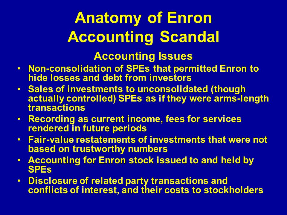 Anatomy of Enron Accounting Scandal Accounting Issues Non-consolidation of SPEs that permitted Enron to hide losses and debt from investors Sales of investments to unconsolidated (though actually controlled) SPEs as if they were arms-length transactions Recording as current income, fees for services rendered in future periods Fair-value restatements of investments that were not based on trustworthy numbers Accounting for Enron stock issued to and held by SPEs Disclosure of related party transactions and conflicts of interest, and their costs to stockholders