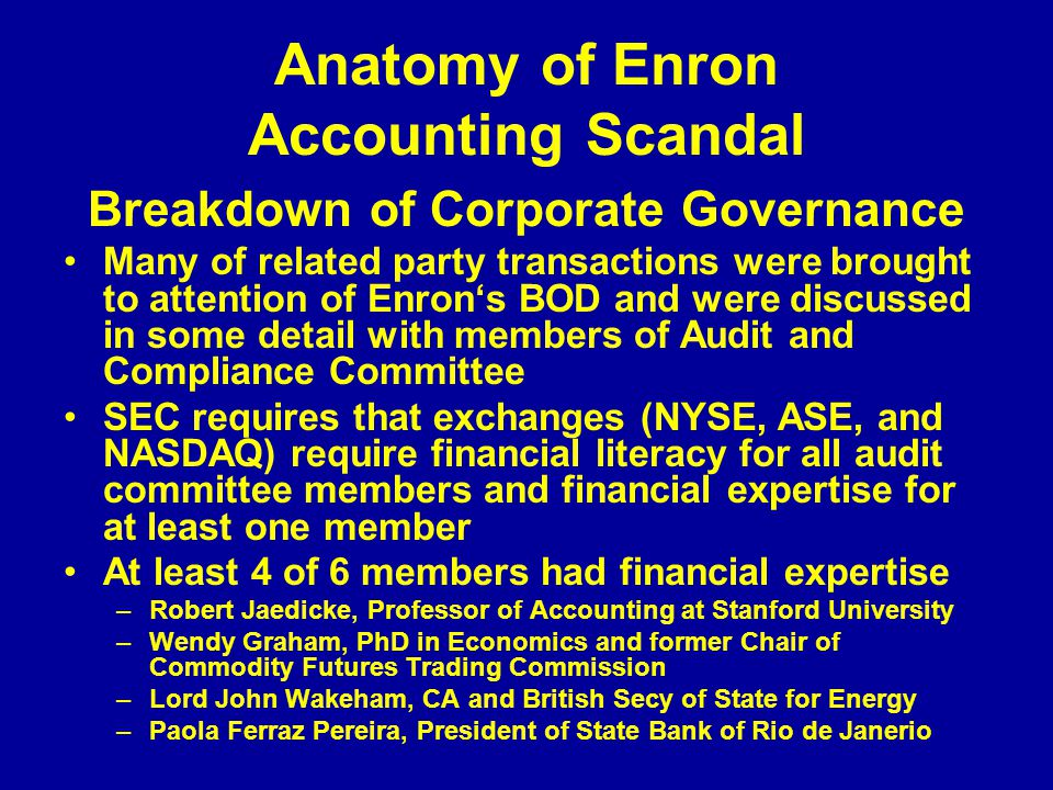 Anatomy of Enron Accounting Scandal Breakdown of Corporate Governance Many of related party transactions were brought to attention of Enron's BOD and were discussed in some detail with members of Audit and Compliance Committee SEC requires that exchanges (NYSE, ASE, and NASDAQ) require financial literacy for all audit committee members and financial expertise for at least one member At least 4 of 6 members had financial expertise –Robert Jaedicke, Professor of Accounting at Stanford University –Wendy Graham, PhD in Economics and former Chair of Commodity Futures Trading Commission –Lord John Wakeham, CA and British Secy of State for Energy –Paola Ferraz Pereira, President of State Bank of Rio de Janerio