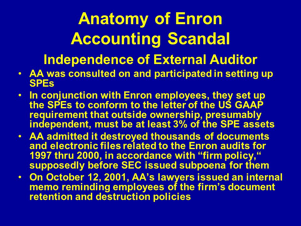 Anatomy of Enron Accounting Scandal Independence of External Auditor AA was consulted on and participated in setting up SPEs In conjunction with Enron employees, they set up the SPEs to conform to the letter of the US GAAP requirement that outside ownership, presumably independent, must be at least 3% of the SPE assets AA admitted it destroyed thousands of documents and electronic files related to the Enron audits for 1997 thru 2000, in accordance with firm policy, supposedly before SEC issued subpoena for them On October 12, 2001, AA's lawyers issued an internal memo reminding employees of the firm's document retention and destruction policies
