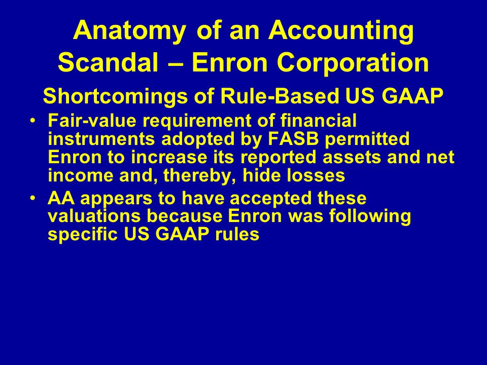Anatomy of an Accounting Scandal – Enron Corporation Shortcomings of Rule-Based US GAAP Fair-value requirement of financial instruments adopted by FASB permitted Enron to increase its reported assets and net income and, thereby, hide losses AA appears to have accepted these valuations because Enron was following specific US GAAP rules