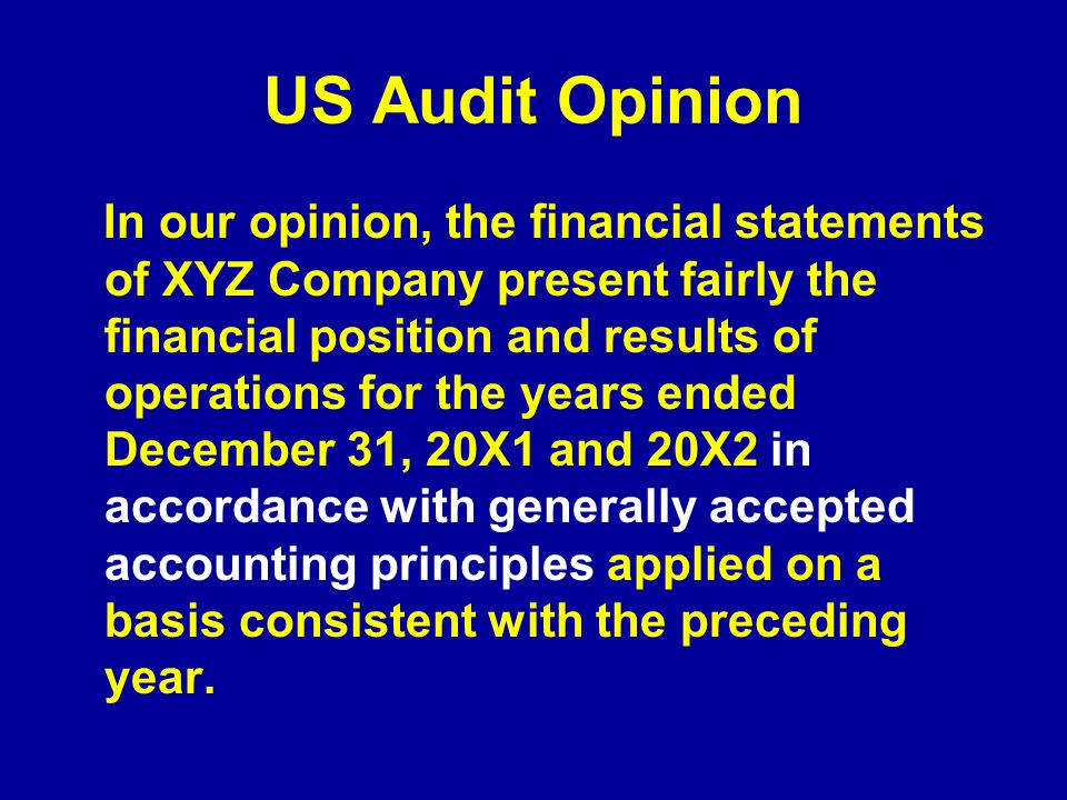 US Audit Opinion In our opinion, the financial statements of XYZ Company present fairly the financial position and results of operations for the years ended December 31, 20X1 and 20X2 in accordance with generally accepted accounting principles applied on a basis consistent with the preceding year.