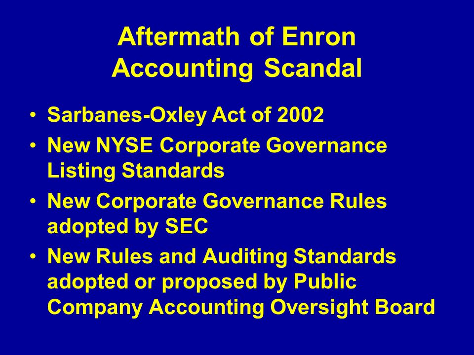 Aftermath of Enron Accounting Scandal Sarbanes-Oxley Act of 2002 New NYSE Corporate Governance Listing Standards New Corporate Governance Rules adopted by SEC New Rules and Auditing Standards adopted or proposed by Public Company Accounting Oversight Board