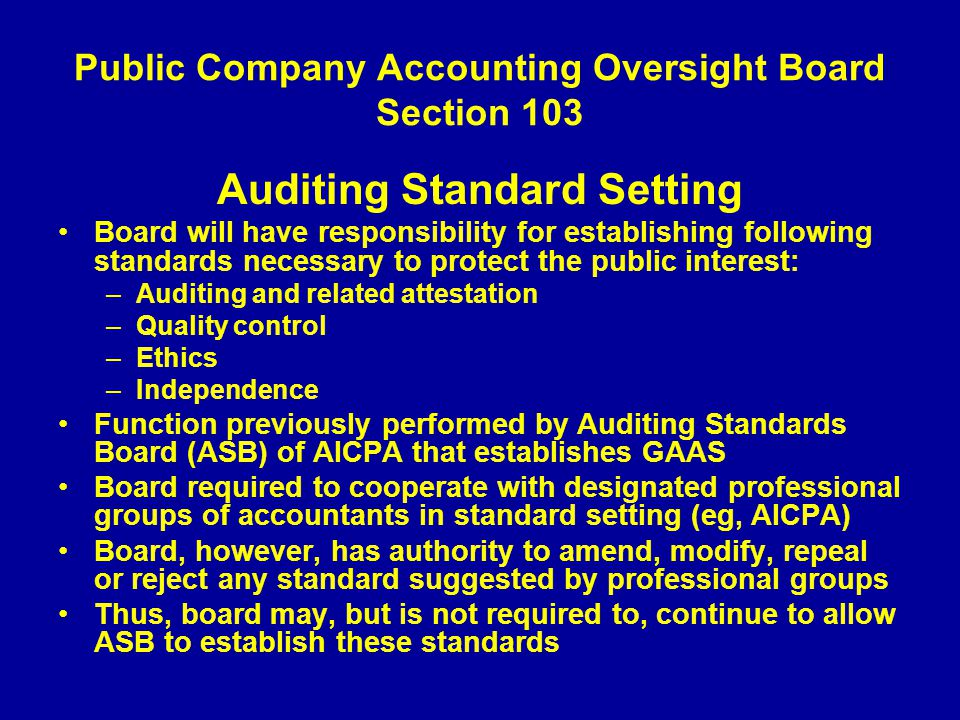 Public Company Accounting Oversight Board Section 103 Auditing Standard Setting Board will have responsibility for establishing following standards necessary to protect the public interest: –Auditing and related attestation –Quality control –Ethics –Independence Function previously performed by Auditing Standards Board (ASB) of AICPA that establishes GAAS Board required to cooperate with designated professional groups of accountants in standard setting (eg, AICPA) Board, however, has authority to amend, modify, repeal or reject any standard suggested by professional groups Thus, board may, but is not required to, continue to allow ASB to establish these standards