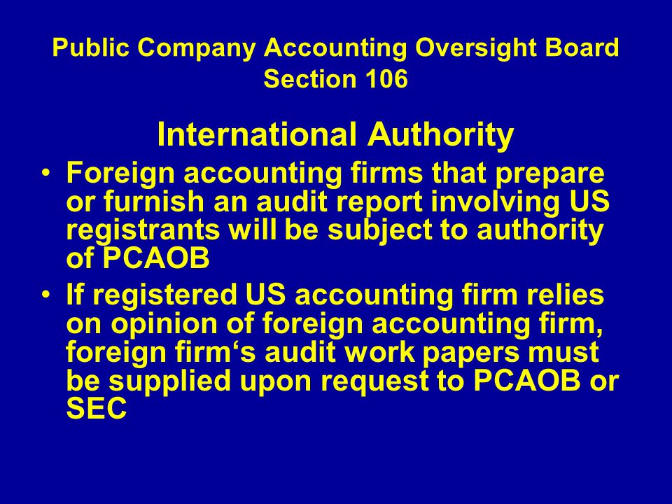 Public Company Accounting Oversight Board Section 106 International Authority Foreign accounting firms that prepare or furnish an audit report involving US registrants will be subject to authority of PCAOB If registered US accounting firm relies on opinion of foreign accounting firm, foreign firm's audit work papers must be supplied upon request to PCAOB or SEC